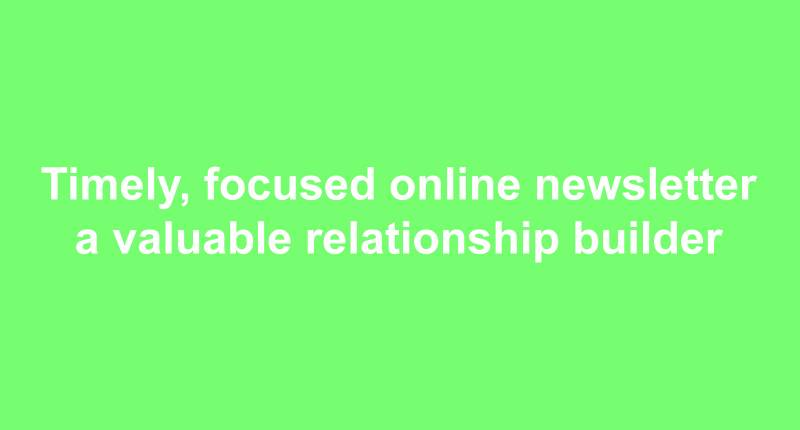 Timely, focused online newsletter a valuable relationship builder