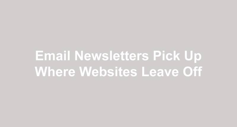 Email Newsletters Pick Up Where Websites Leave Off