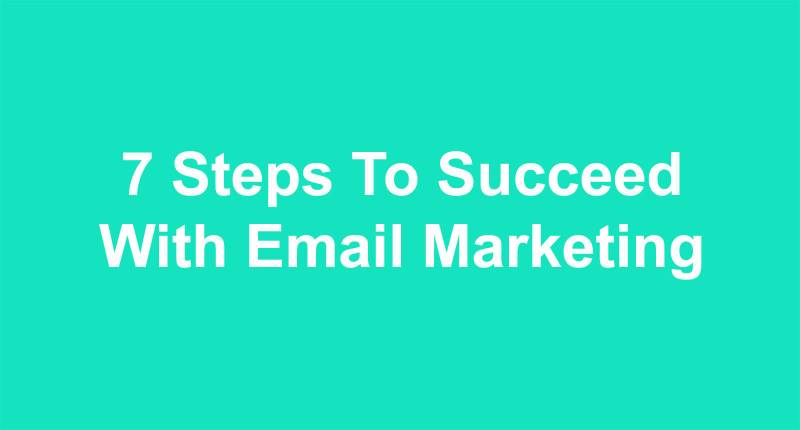 7 Steps To Succeed With Email Marketing
