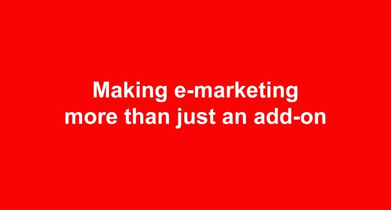 Making e-marketing more than just an add-on